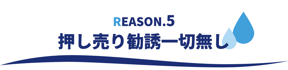REASON.5 押し売り勧誘一切無し