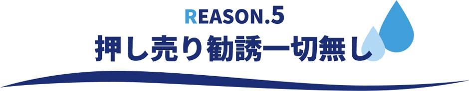 REASON.5押し売り勧誘一切なし